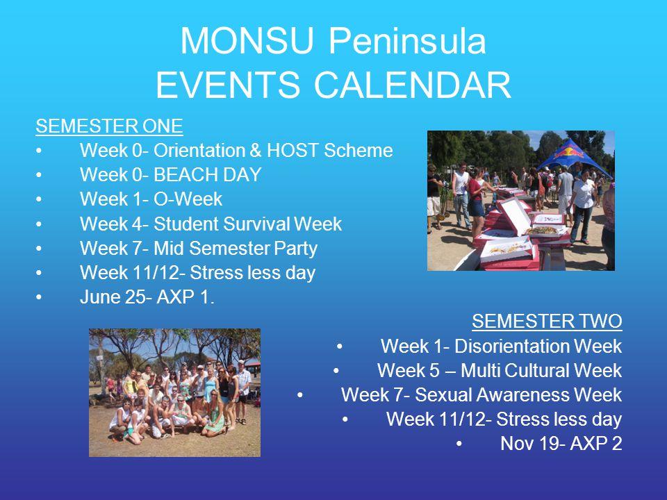 MONSU Peninsula EVENTS CALENDAR SEMESTER ONE Week 0- Orientation & HOST Scheme Week 0- BEACH DAY Week 1- O-Week Week 4- Student Survival Week Week 7- Mid Semester Party Week 11/12- Stress less day June 25- AXP 1.