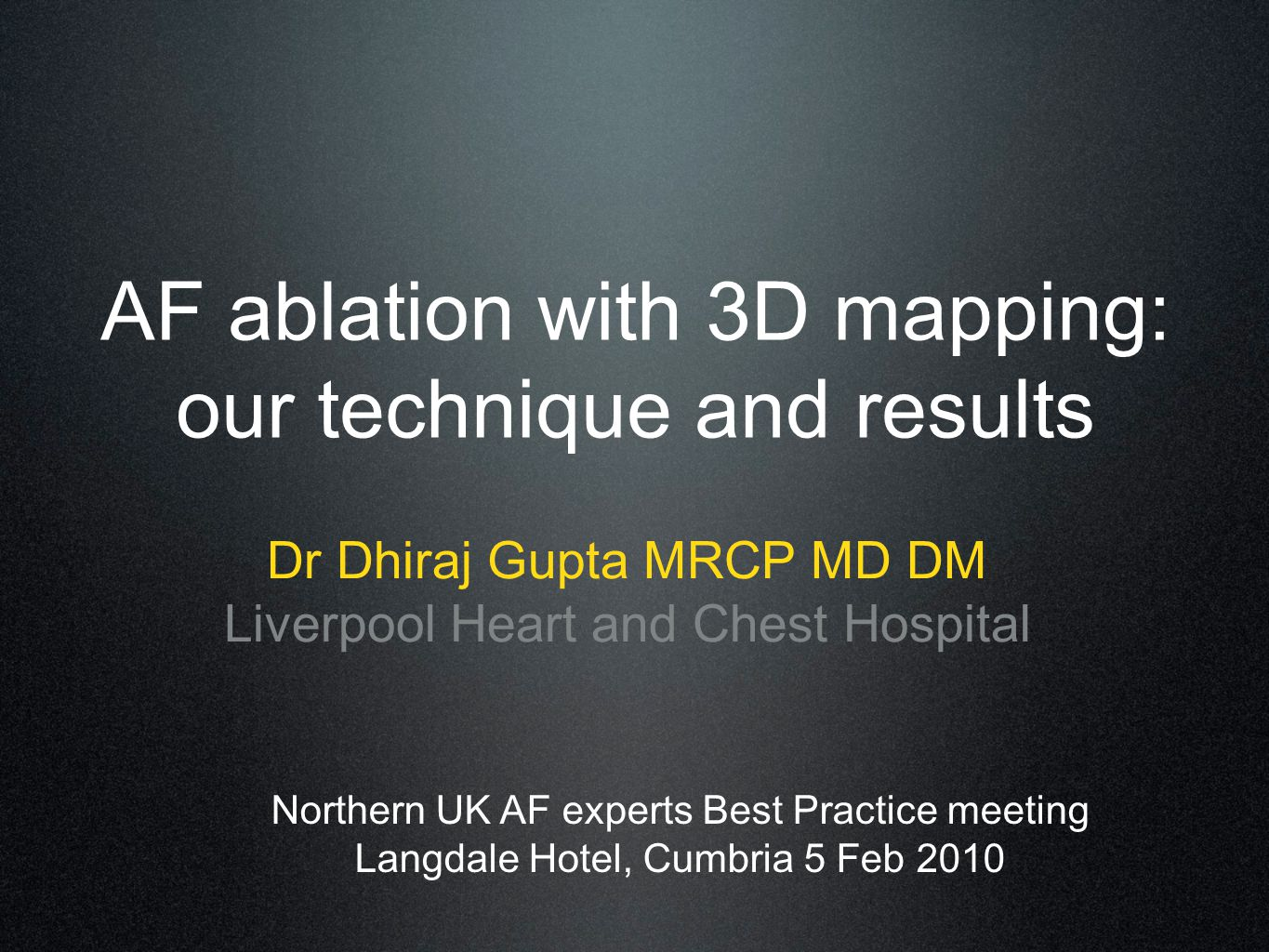 AF ablation with 3D mapping: our technique and results Dr Dhiraj Gupta MRCP MD DM Liverpool Heart and Chest Hospital Northern UK AF experts Best Practice meeting Langdale Hotel, Cumbria 5 Feb 2010