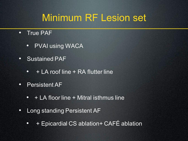 Minimum RF Lesion set True PAF PVAI using WACA Sustained PAF + LA roof line + RA flutter line Persistent AF + LA floor line + Mitral isthmus line Long standing Persistent AF + Epicardial CS ablation+ CAFÉ ablation