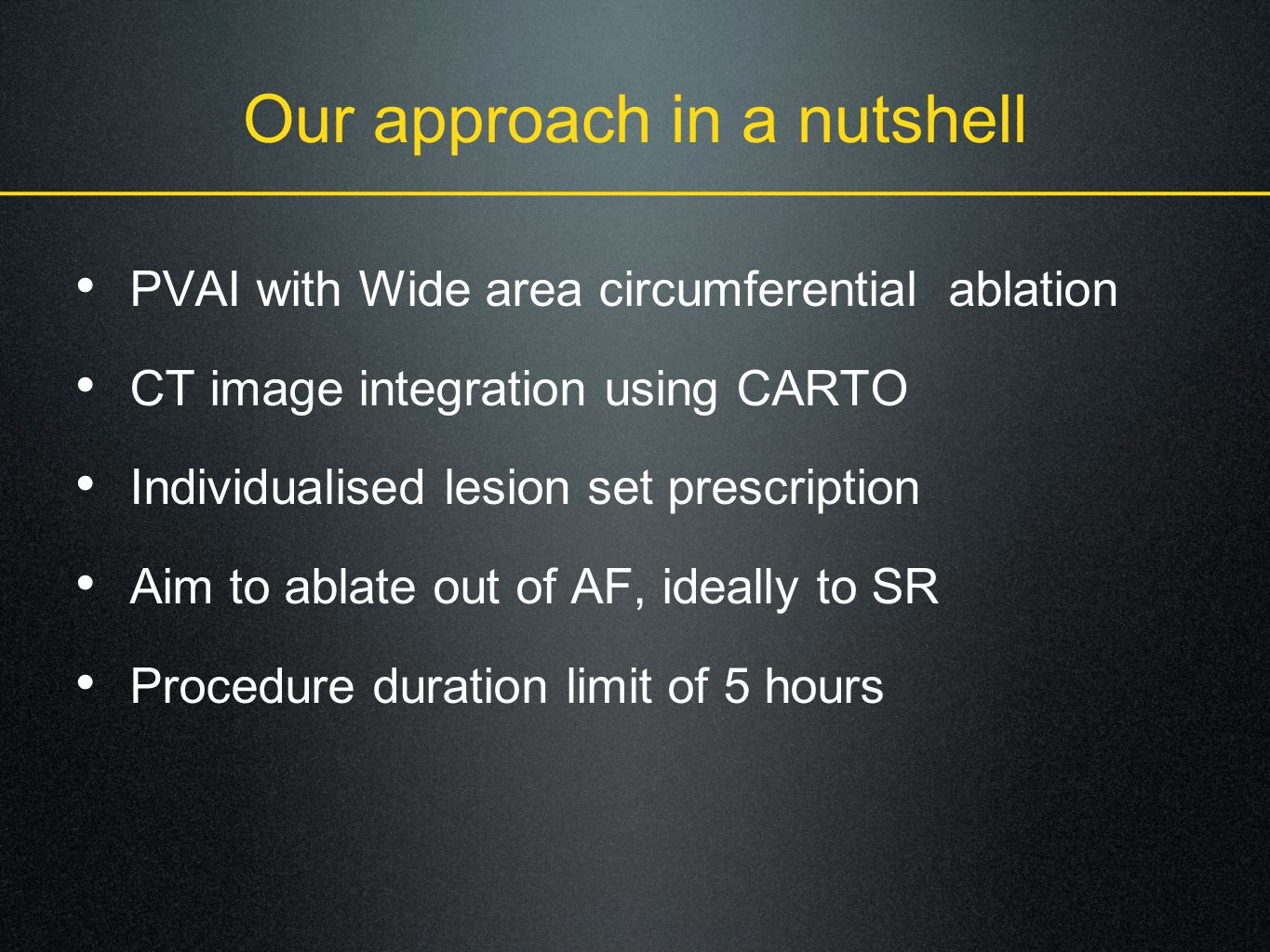 Our approach in a nutshell PVAI with Wide area circumferential ablation CT image integration using CARTO Individualised lesion set prescription Aim to ablate out of AF, ideally to SR Procedure duration limit of 5 hours