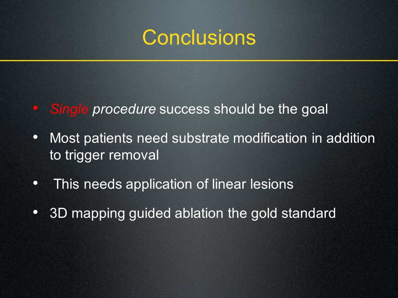 Conclusions Single procedure success should be the goal Most patients need substrate modification in addition to trigger removal This needs application of linear lesions 3D mapping guided ablation the gold standard