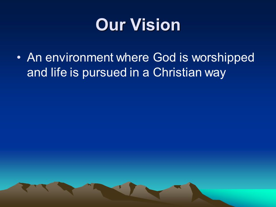 Our Vision An environment where God is worshipped and life is pursued in a Christian way