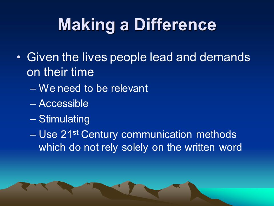 Making a Difference Given the lives people lead and demands on their time –We need to be relevant –Accessible –Stimulating –Use 21 st Century communication methods which do not rely solely on the written word