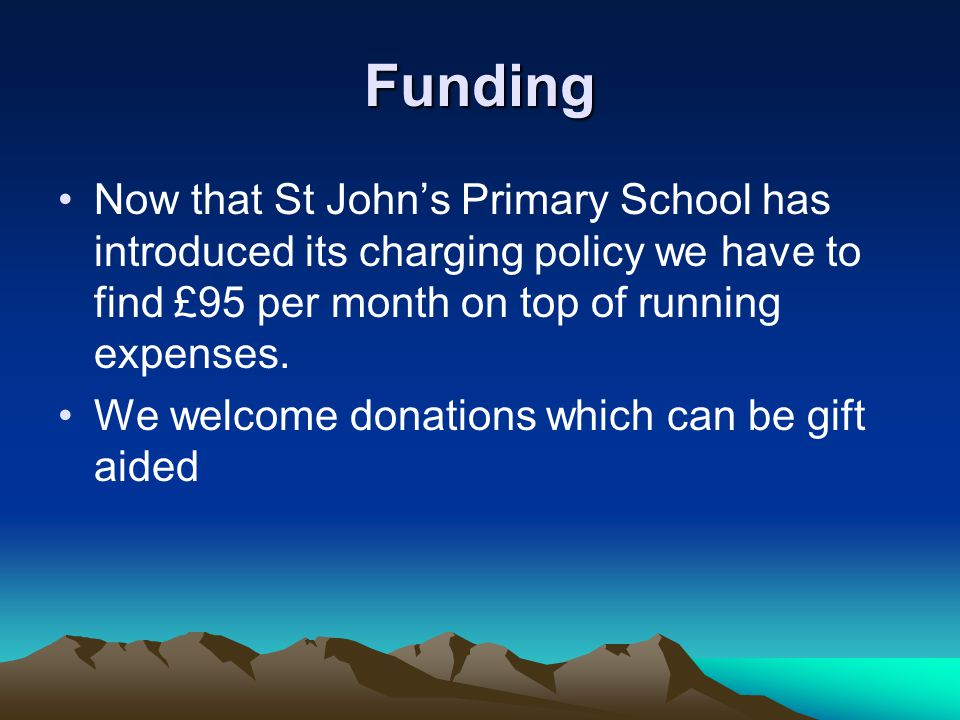 Funding Now that St Johns Primary School has introduced its charging policy we have to find £95 per month on top of running expenses.