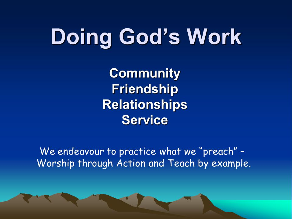 Doing Gods Work Community Friendship Relationships Service We endeavour to practice what we preach – Worship through Action and Teach by example.