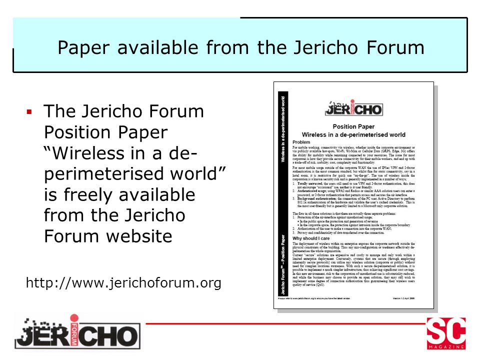 Paper available from the Jericho Forum The Jericho Forum Position Paper Wireless in a de- perimeterised world is freely available from the Jericho For