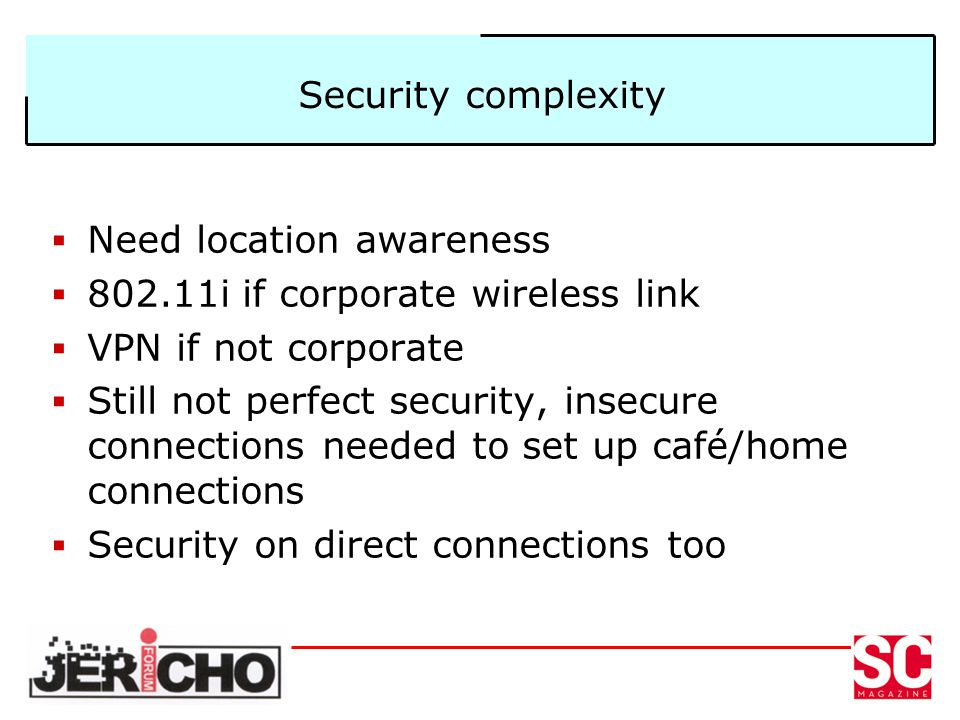 Security complexity Need location awareness 802.11i if corporate wireless link VPN if not corporate Still not perfect security, insecure connections needed to set up café/home connections Security on direct connections too