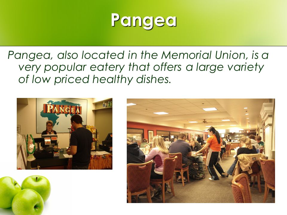 Pangea Pangea, also located in the Memorial Union, is a very popular eatery that offers a large variety of low priced healthy dishes.