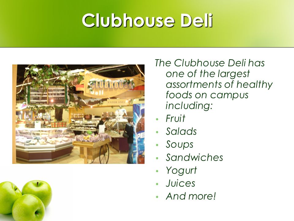 Clubhouse Deli The Clubhouse Deli has one of the largest assortments of healthy foods on campus including: Fruit Salads Soups Sandwiches Yogurt Juices And more!