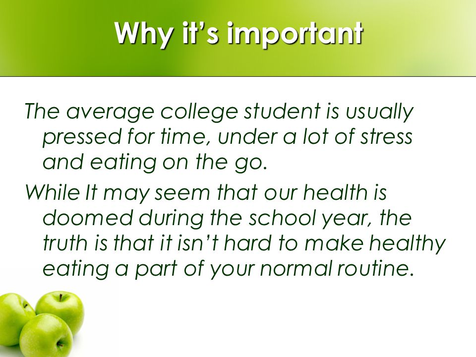 Why its important The average college student is usually pressed for time, under a lot of stress and eating on the go.