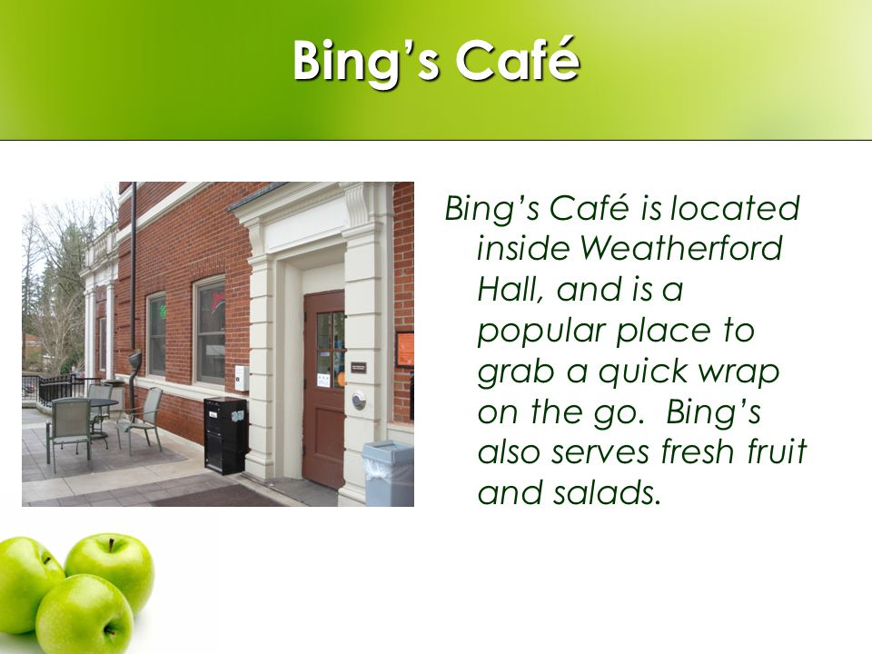 Bings Café Bings Café is located inside Weatherford Hall, and is a popular place to grab a quick wrap on the go. Bings also serves fresh fruit and sal