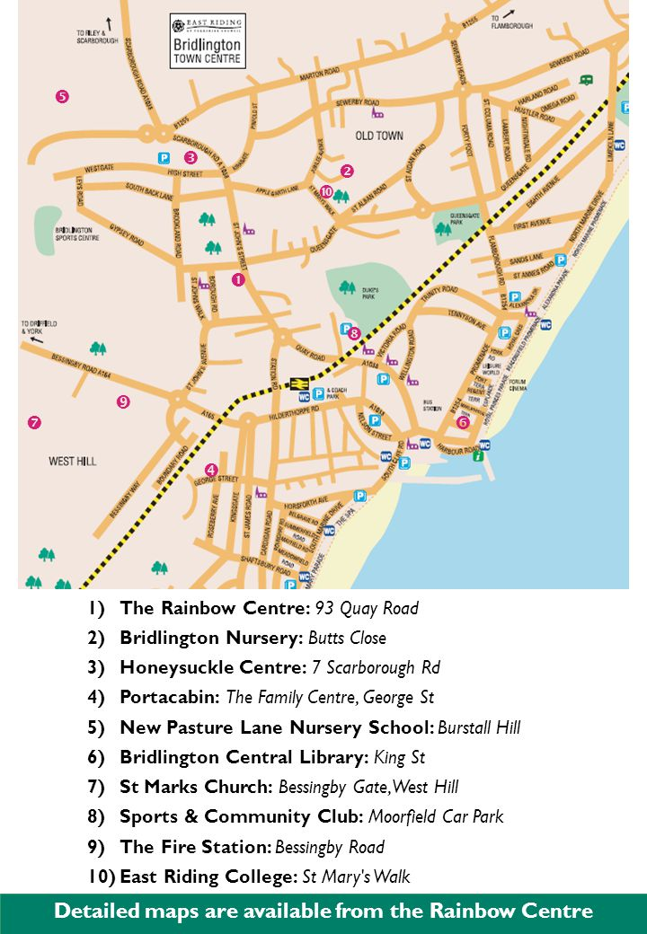 Detailed maps are available from the Rainbow Centre 1)The Rainbow Centre: 93 Quay Road 2)Bridlington Nursery: Butts Close 3)Honeysuckle Centre: 7 Scarborough Rd 4)Portacabin: The Family Centre, George St 5)New Pasture Lane Nursery School: Burstall Hill 6)Bridlington Central Library: King St 7)St Marks Church: Bessingby Gate, West Hill 8)Sports & Community Club: Moorfield Car Park 9)The Fire Station: Bessingby Road 10)East Riding College: St Mary s Walk