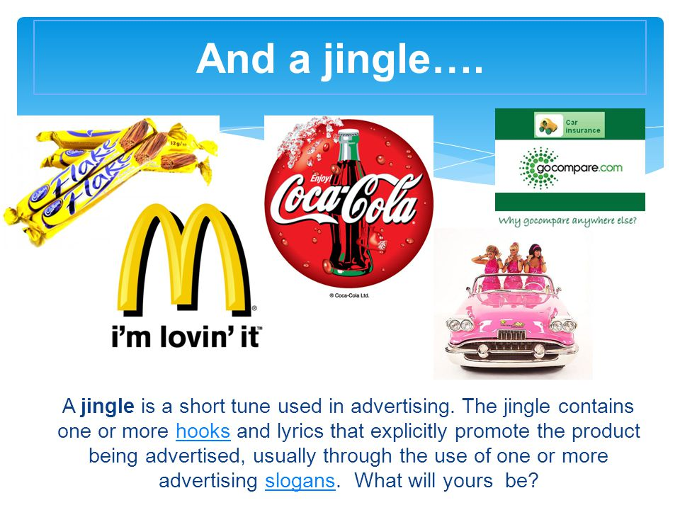 A jingle is a short tune used in advertising. The jingle contains one or more hooks and lyrics that explicitly promote the product being advertised, u
