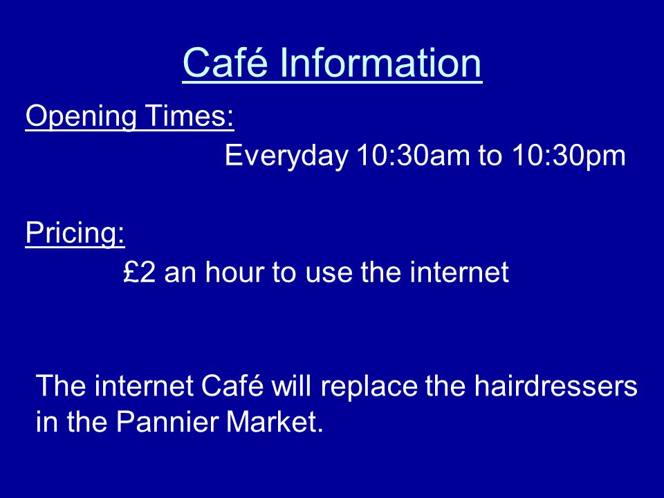Café Information Opening Times: Everyday 10:30am to 10:30pm Pricing: £2 an hour to use the internet The internet Café will replace the hairdressers in the Pannier Market.