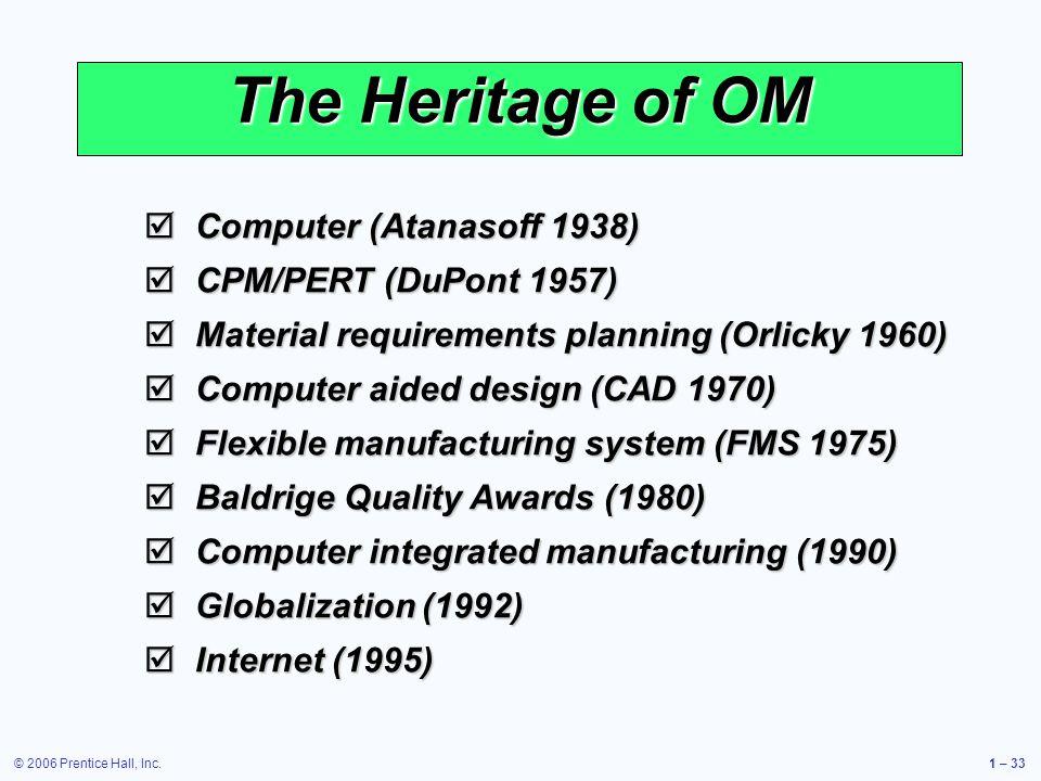 © 2006 Prentice Hall, Inc.1 – 33 The Heritage of OM Computer (Atanasoff 1938) Computer (Atanasoff 1938) CPM/PERT (DuPont 1957) CPM/PERT (DuPont 1957)