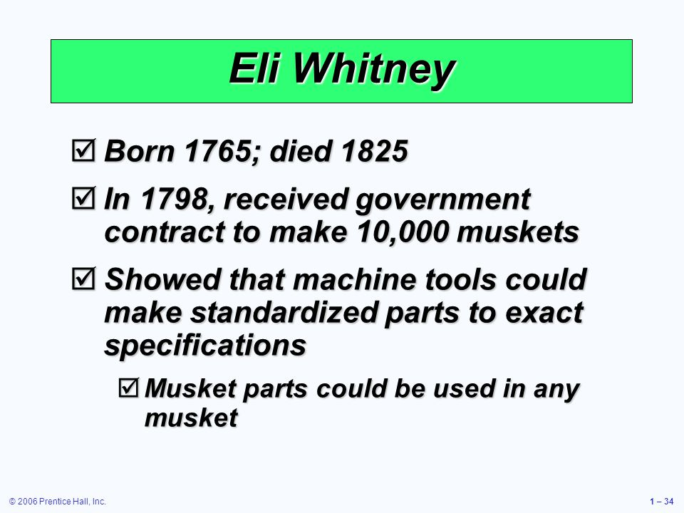 © 2006 Prentice Hall, Inc.1 – 34 Eli Whitney Born 1765; died 1825 Born 1765; died 1825 In 1798, received government contract to make 10,000 muskets In