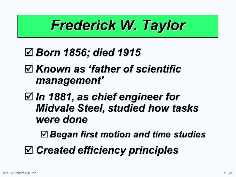 © 2006 Prentice Hall, Inc.1 – 35 Frederick W. Taylor Born 1856; died 1915 Born 1856; died 1915 Known as father of scientific management Known as fathe