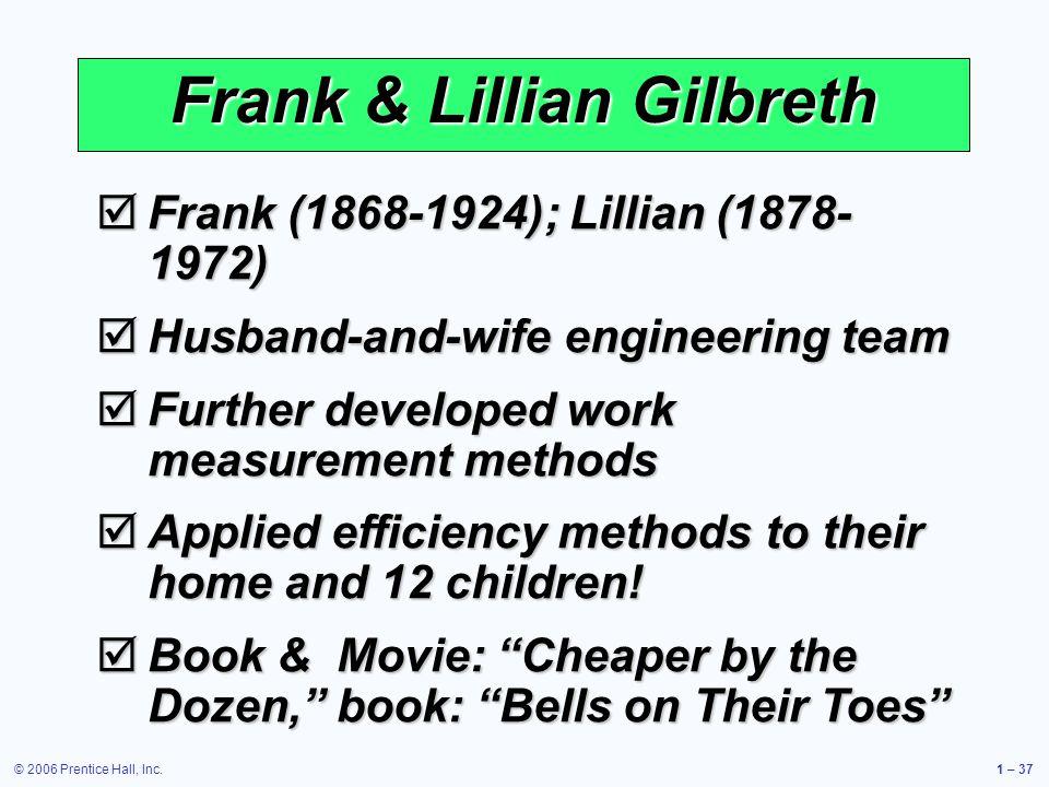 © 2006 Prentice Hall, Inc.1 – 37 Frank & Lillian Gilbreth Frank (1868-1924); Lillian (1878- 1972) Frank (1868-1924); Lillian (1878- 1972) Husband-and-