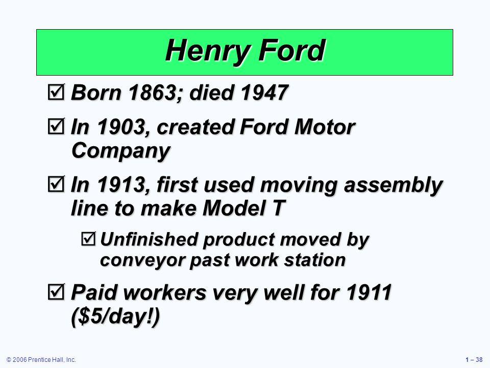 © 2006 Prentice Hall, Inc.1 – 38 Born 1863; died 1947 Born 1863; died 1947 In 1903, created Ford Motor Company In 1903, created Ford Motor Company In