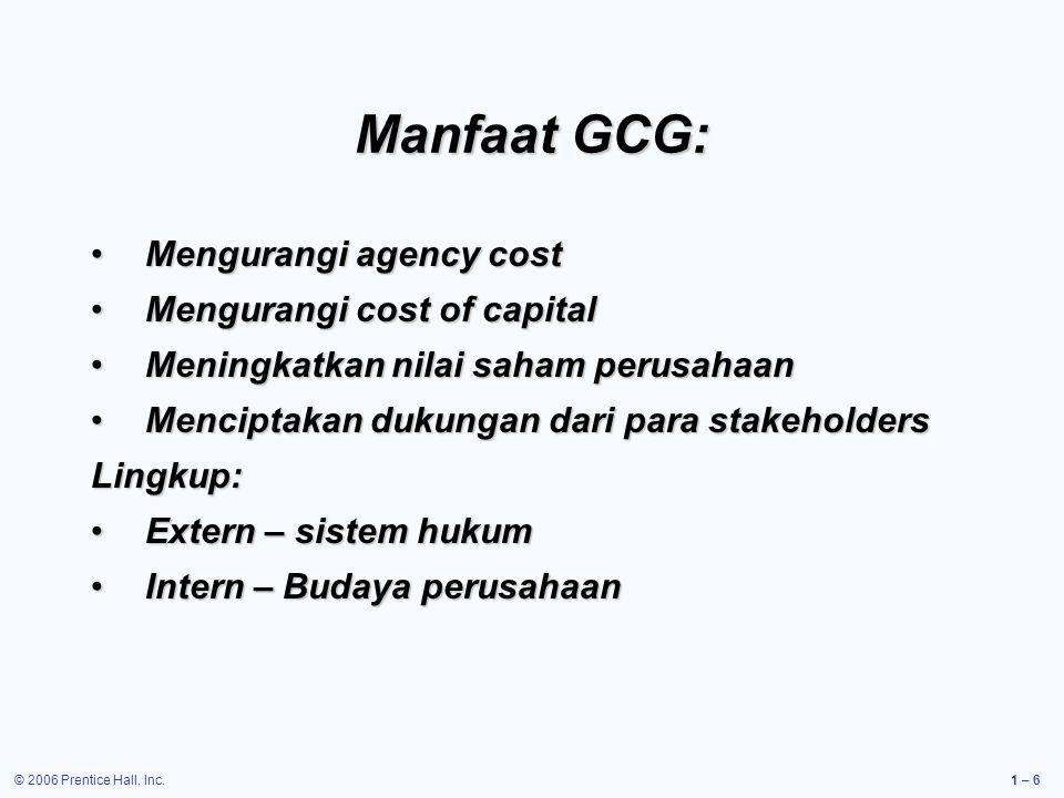 © 2006 Prentice Hall, Inc.1 – 6 Manfaat GCG: Mengurangi agency costMengurangi agency cost Mengurangi cost of capitalMengurangi cost of capital Meningk