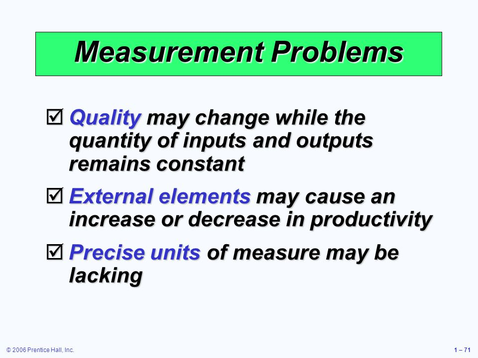 © 2006 Prentice Hall, Inc.1 – 71 Measurement Problems Quality may change while the quantity of inputs and outputs remains constant Quality may change