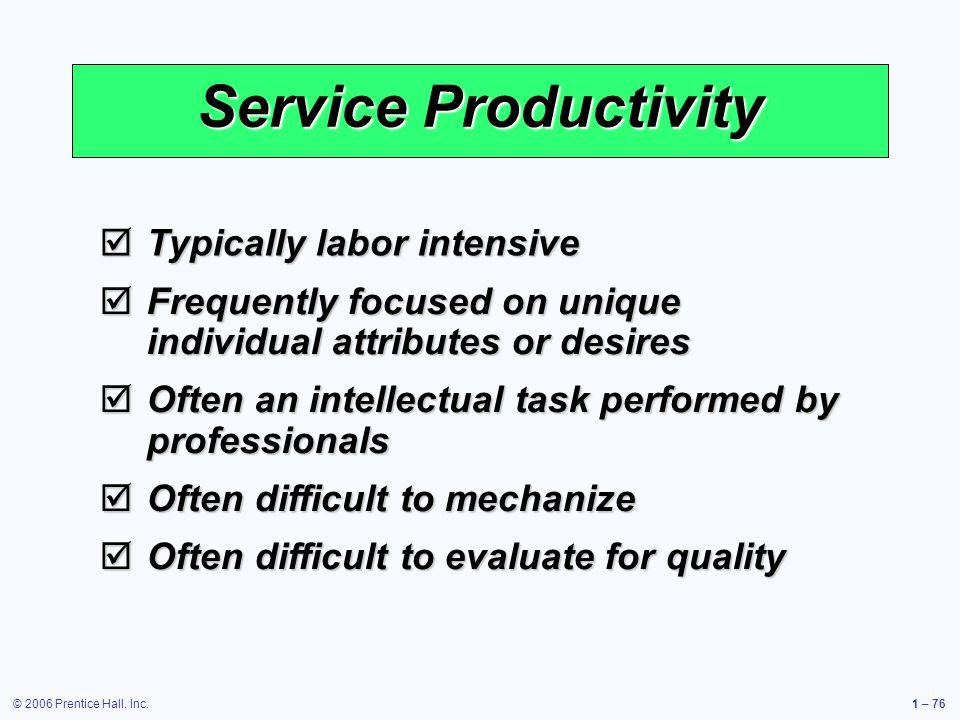 © 2006 Prentice Hall, Inc.1 – 76 Service Productivity Typically labor intensive Typically labor intensive Frequently focused on unique individual attr
