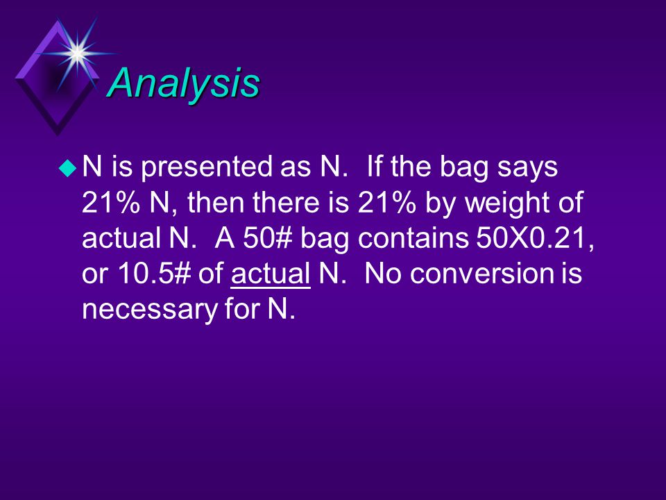 Analysis u N is presented as N. If the bag says 21% N, then there is 21% by weight of actual N. A 50# bag contains 50X0.21, or 10.5# of actual N. No c