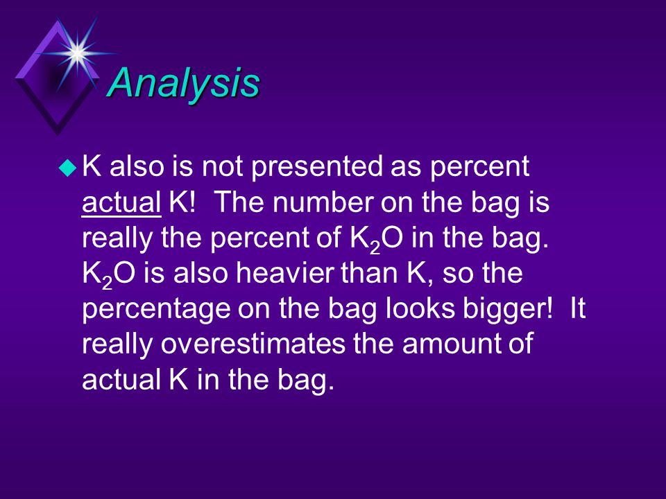 Analysis u K also is not presented as percent actual K! The number on the bag is really the percent of K 2 O in the bag. K 2 O is also heavier than K,