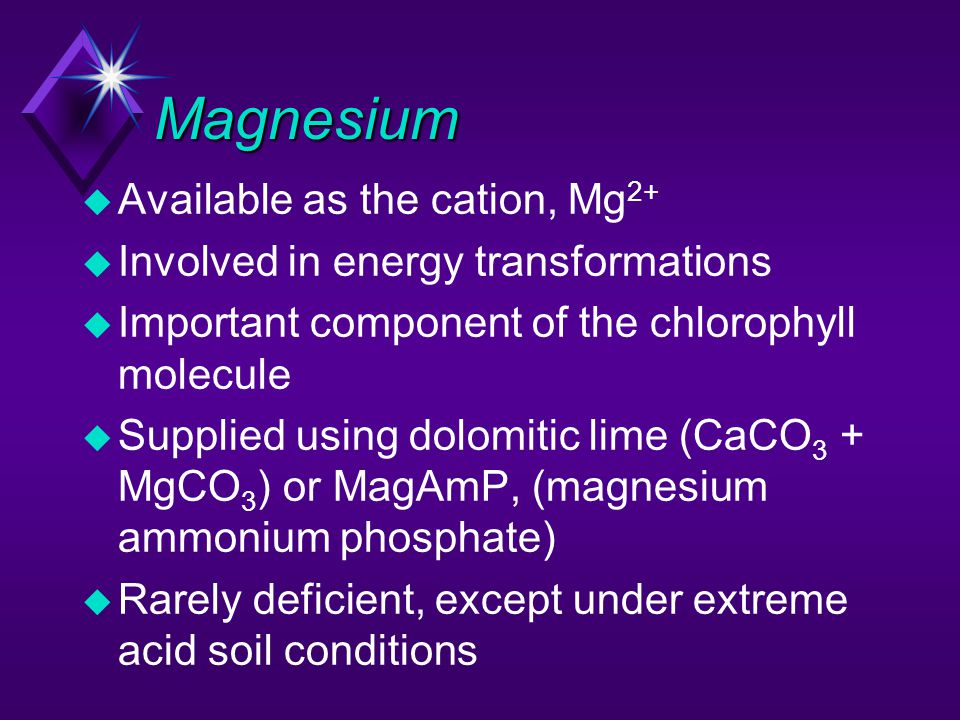 Magnesium u Available as the cation, Mg 2+ u Involved in energy transformations u Important component of the chlorophyll molecule u Supplied using dol