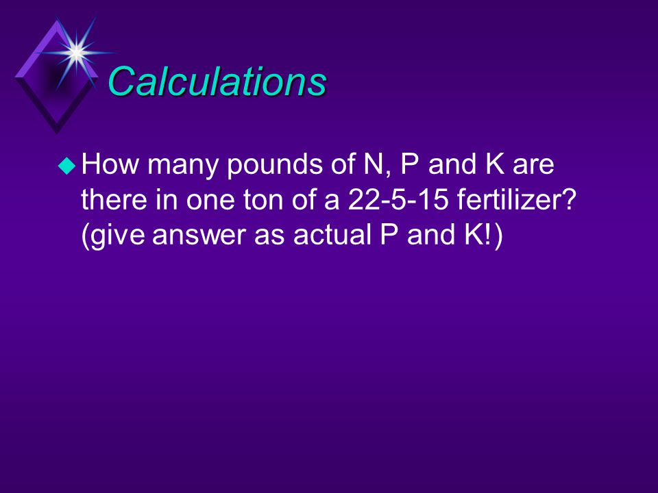Calculations u How many pounds of N, P and K are there in one ton of a 22-5-15 fertilizer? (give answer as actual P and K!)