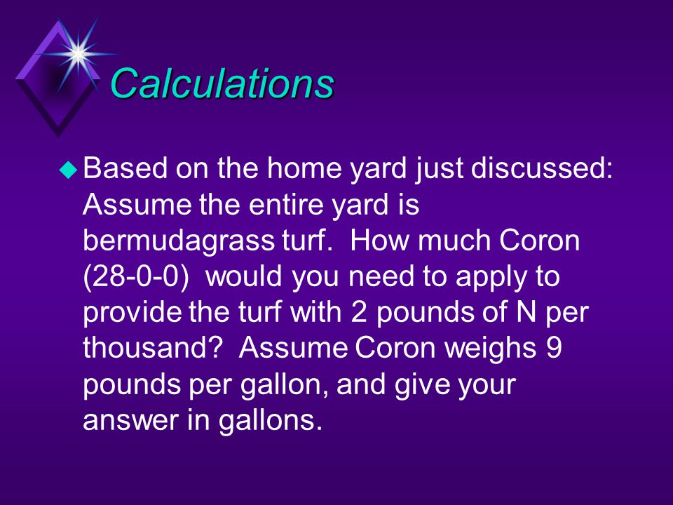 Calculations u Based on the home yard just discussed: Assume the entire yard is bermudagrass turf. How much Coron (28-0-0) would you need to apply to