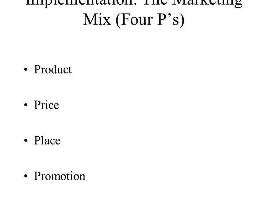 Implementation: The Marketing Mix (Four Ps) Product Price Place Promotion