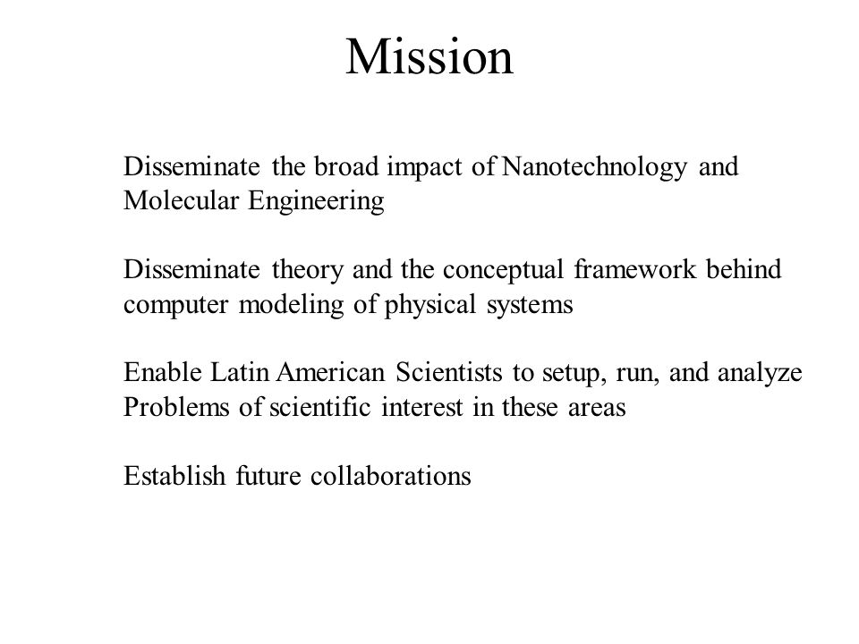 Mission Disseminate the broad impact of Nanotechnology and Molecular Engineering Disseminate theory and the conceptual framework behind computer model