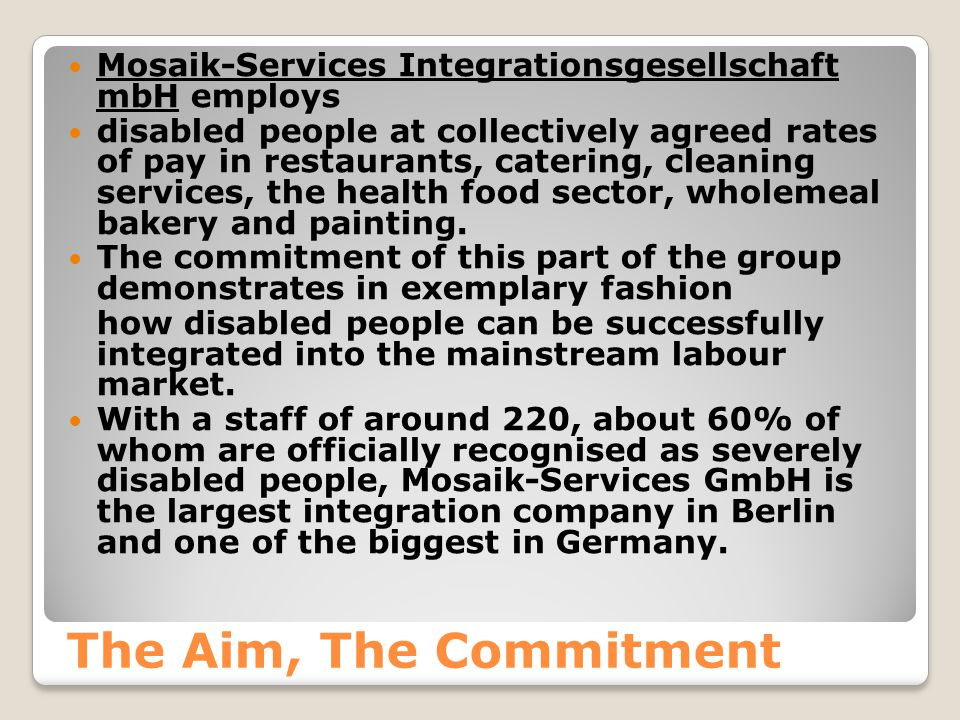 The Aim, The Commitment Mosaik-Services Integrationsgesellschaft mbH employs disabled people at collectively agreed rates of pay in restaurants, catering, cleaning services, the health food sector, wholemeal bakery and painting.