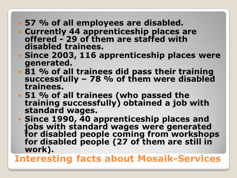 Interesting facts about Mosaik-Services 57 % of all employees are disabled.
