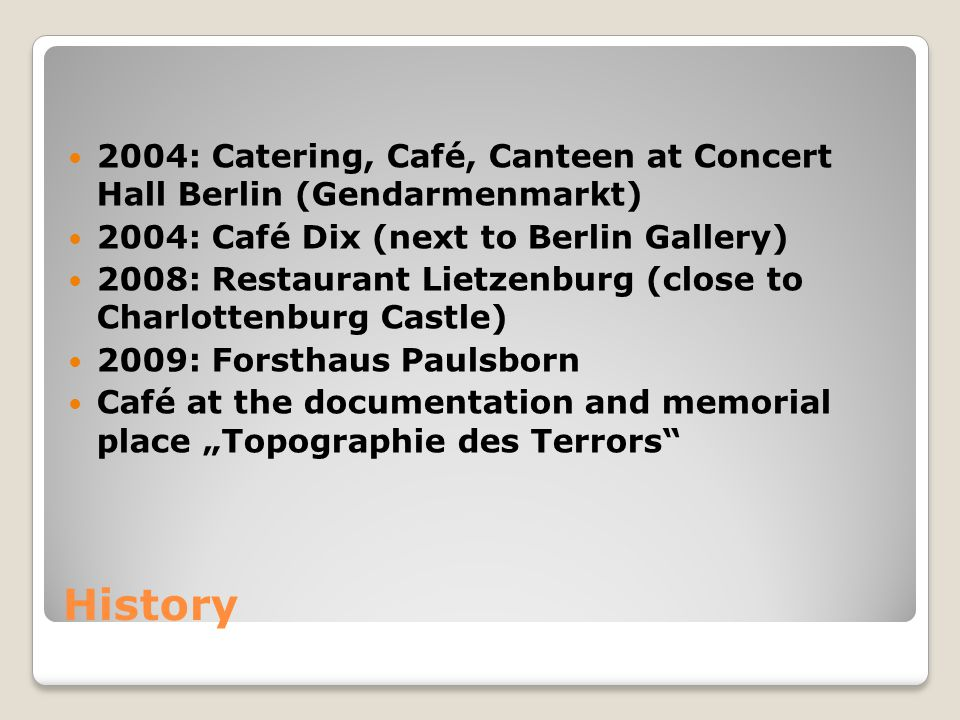 History 2004: Catering, Café, Canteen at Concert Hall Berlin (Gendarmenmarkt) 2004: Café Dix (next to Berlin Gallery) 2008: Restaurant Lietzenburg (close to Charlottenburg Castle) 2009: Forsthaus Paulsborn Café at the documentation and memorial place Topographie des Terrors