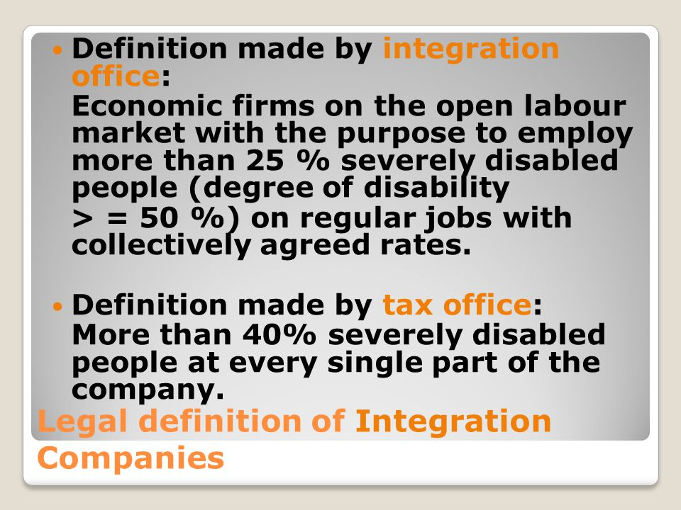 Legal definition of Integration Companies Definition made by integration office: Economic firms on the open labour market with the purpose to employ more than 25 % severely disabled people (degree of disability > = 50 %) on regular jobs with collectively agreed rates.