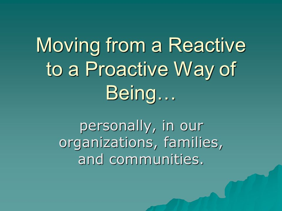 Moving from a Reactive to a Proactive Way of Being… personally, in our organizations, families, and communities.