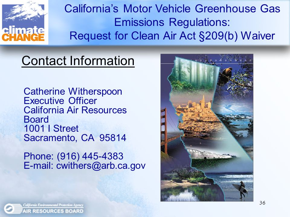 36 Contact Information Californias Motor Vehicle Greenhouse Gas Emissions Regulations: Request for Clean Air Act §209(b) Waiver Catherine Witherspoon Executive Officer California Air Resources Board 1001 I Street Sacramento, CA Phone: (916)