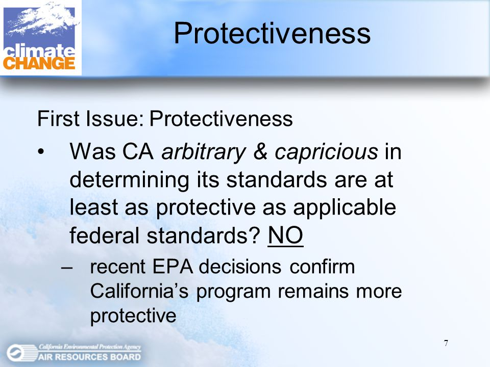 7 First Issue: Protectiveness Was CA arbitrary & capricious in determining its standards are at least as protective as applicable federal standards.