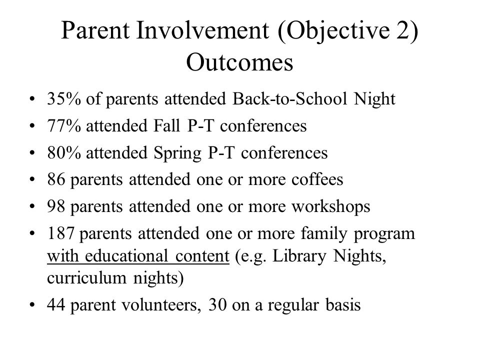 Parent Involvement (Objective 2) Outcomes 35% of parents attended Back-to-School Night 77% attended Fall P-T conferences 80% attended Spring P-T conferences 86 parents attended one or more coffees 98 parents attended one or more workshops 187 parents attended one or more family program with educational content (e.g.