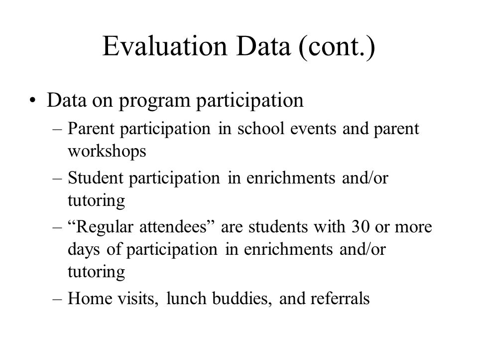 Evaluation Data (cont.) Data on program participation –Parent participation in school events and parent workshops –Student participation in enrichment