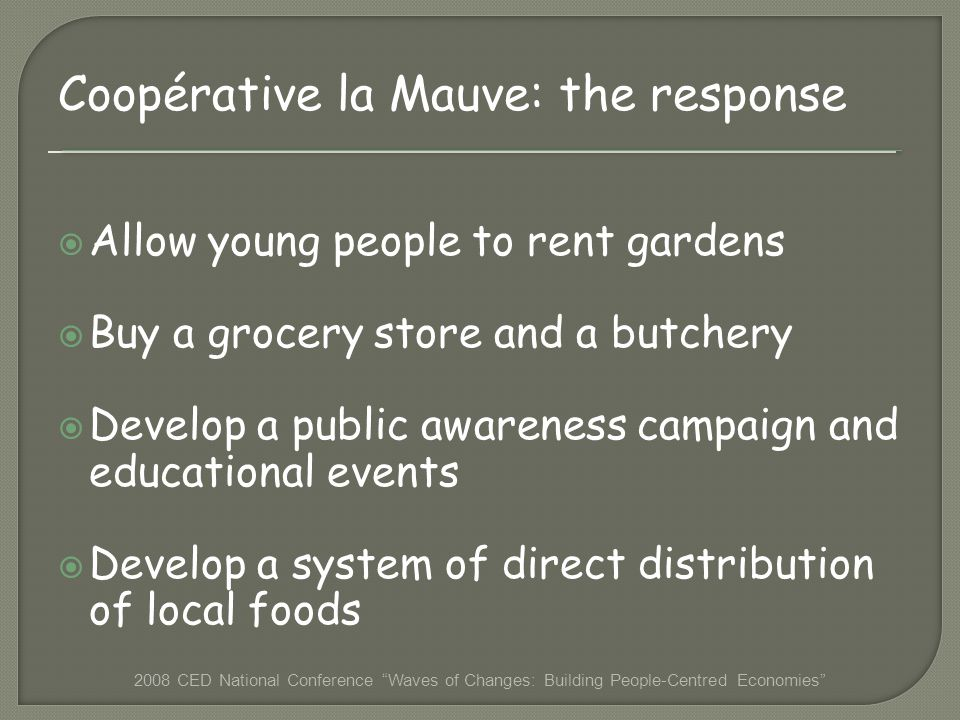 Coopérative la Mauve: the response Allow young people to rent gardens Buy a grocery store and a butchery Develop a public awareness campaign and educational events Develop a system of direct distribution of local foods 2008 CED National Conference Waves of Changes: Building People-Centred Economies