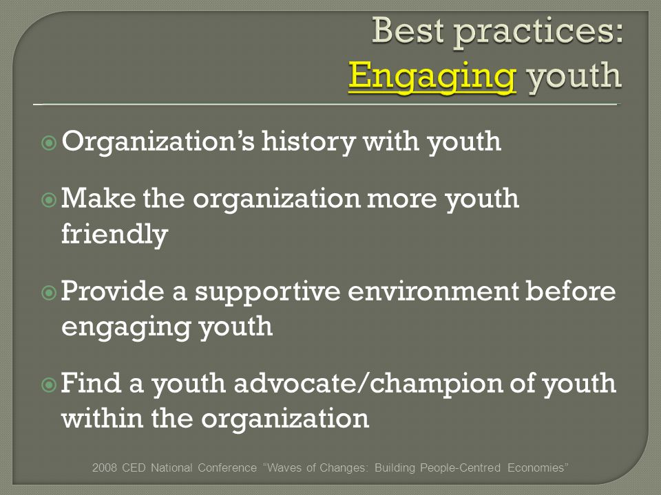Organizations history with youth Make the organization more youth friendly Provide a supportive environment before engaging youth Find a youth advocate/champion of youth within the organization 2008 CED National Conference Waves of Changes: Building People-Centred Economies