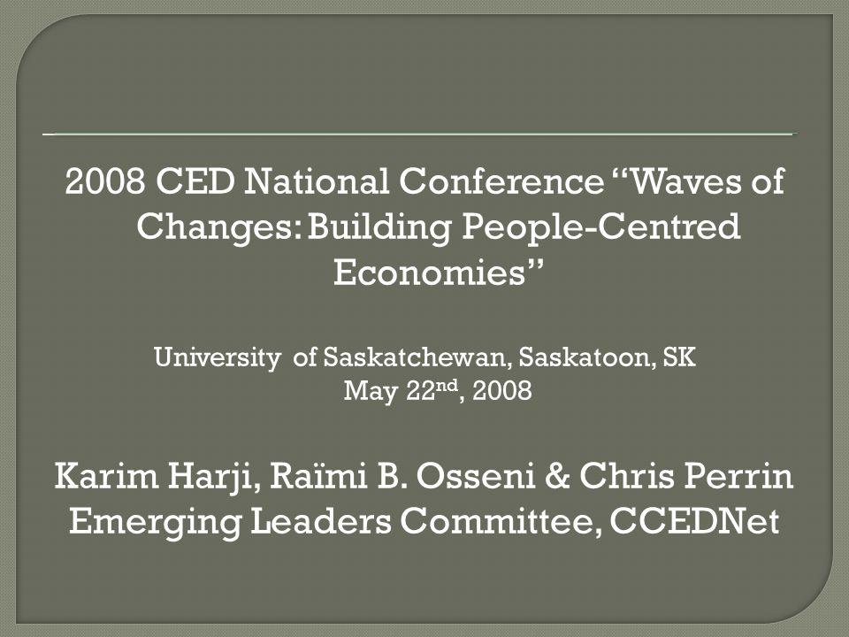 2008 CED National Conference Waves of Changes: Building People-Centred Economies University of Saskatchewan, Saskatoon, SK May 22 nd, 2008 Karim Harji