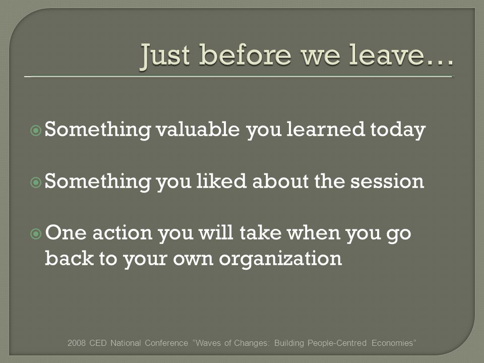 Something valuable you learned today Something you liked about the session One action you will take when you go back to your own organization 2008 CED National Conference Waves of Changes: Building People-Centred Economies