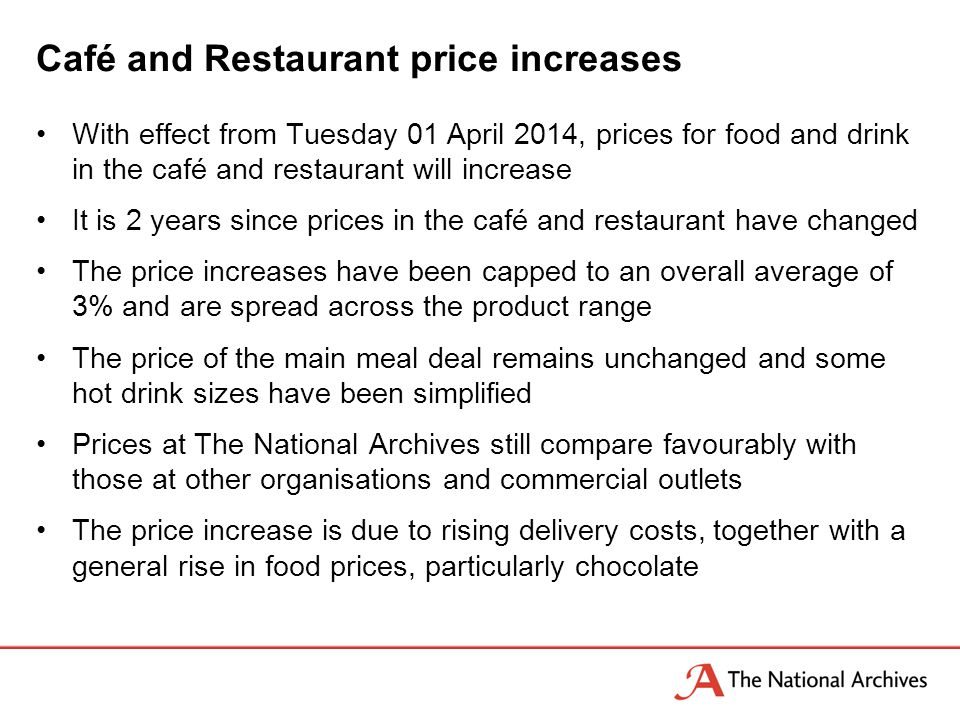 With effect from Tuesday 01 April 2014, prices for food and drink in the café and restaurant will increase It is 2 years since prices in the café and restaurant have changed The price increases have been capped to an overall average of 3% and are spread across the product range The price of the main meal deal remains unchanged and some hot drink sizes have been simplified Prices at The National Archives still compare favourably with those at other organisations and commercial outlets The price increase is due to rising delivery costs, together with a general rise in food prices, particularly chocolate