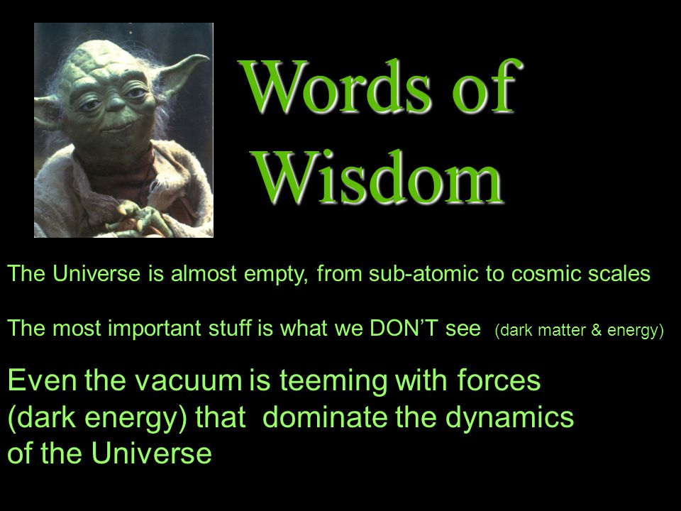 Words of Wisdom The Universe is almost empty, from sub-atomic to cosmic scales The most important stuff is what we DONT see (dark matter & energy) Even the vacuum is teeming with forces (dark energy) that dominate the dynamics of the Universe