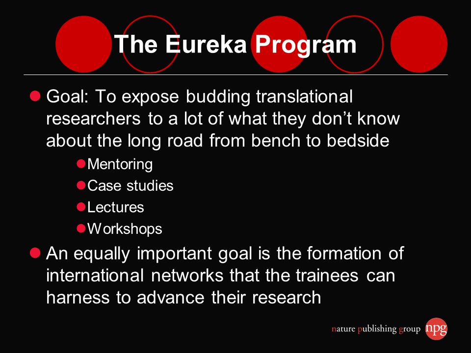 The Eureka Program Goal: To expose budding translational researchers to a lot of what they dont know about the long road from bench to bedside Mentoring Case studies Lectures Workshops An equally important goal is the formation of international networks that the trainees can harness to advance their research