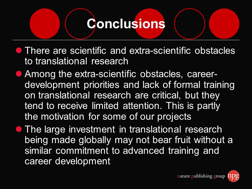 Conclusions There are scientific and extra-scientific obstacles to translational research Among the extra-scientific obstacles, career- development priorities and lack of formal training on translational research are critical, but they tend to receive limited attention.